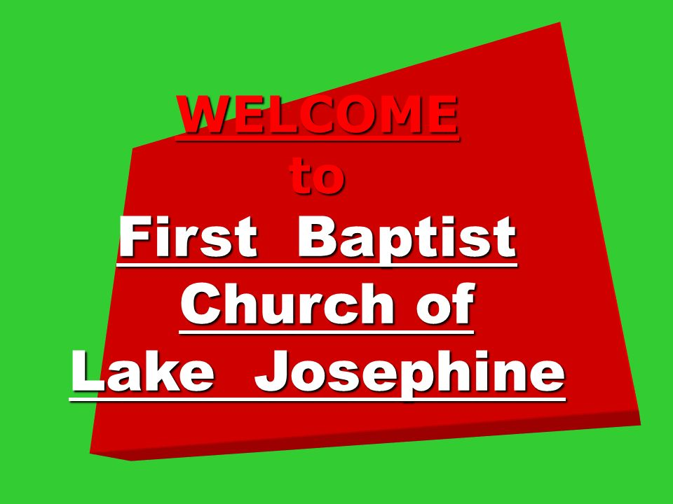 WELCOMEto First Baptist Church of Church of Lake Josephine