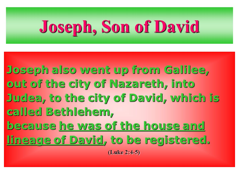 Joseph, Son of David Joseph also went up from Galilee, out of the city of Nazareth, into Judea, to the city of David, which is called Bethlehem, because he was of the house and lineage of David, to be registered.