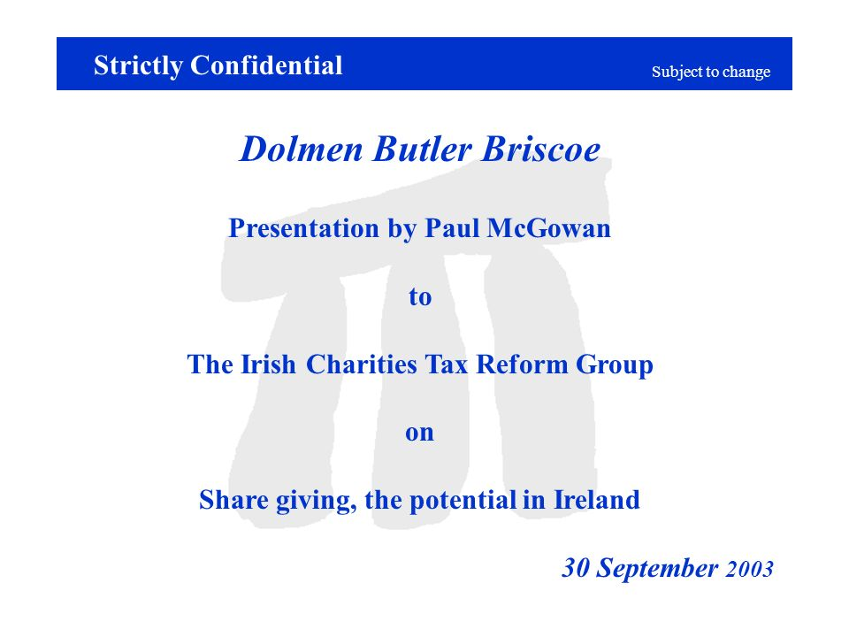 Subject to change Dolmen Butler Briscoe Presentation by Paul McGowan to The Irish Charities Tax Reform Group on Share giving, the potential in Ireland 30 September 2003 Strictly Confidential