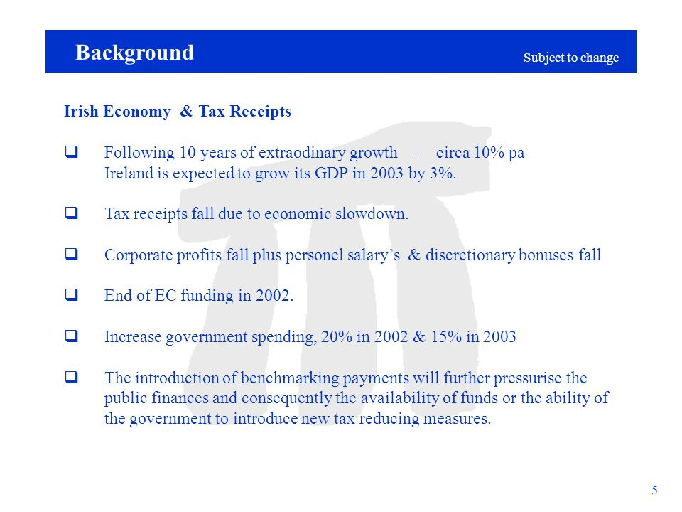 Subject to change 5 Background Irish Economy & Tax Receipts Following 10 years of extraodinary growth – circa 10% pa Ireland is expected to grow its GDP in 2003 by 3%.
