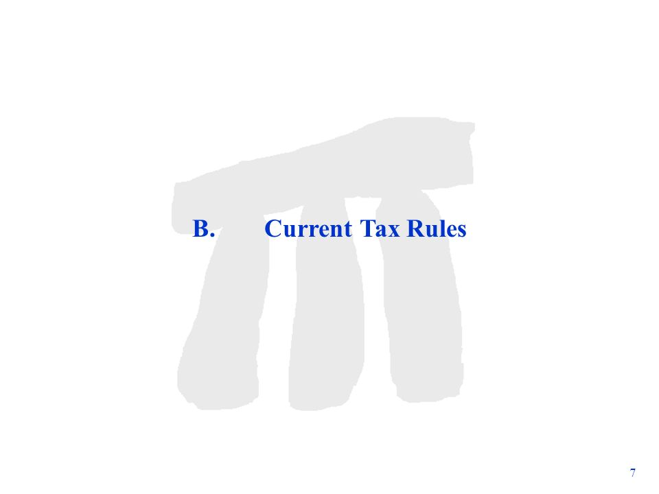 Subject to change 7 B. Current Tax Rules