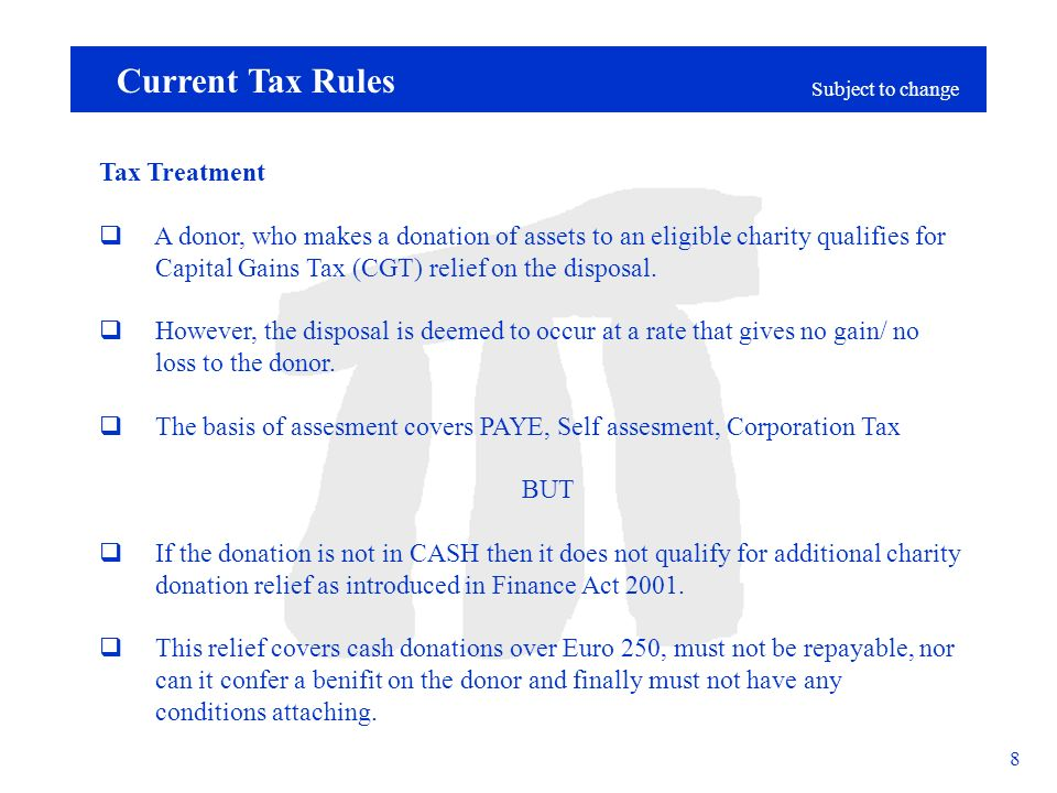 Subject to change 8 Current Tax Rules Tax Treatment A donor, who makes a donation of assets to an eligible charity qualifies for Capital Gains Tax (CGT) relief on the disposal.