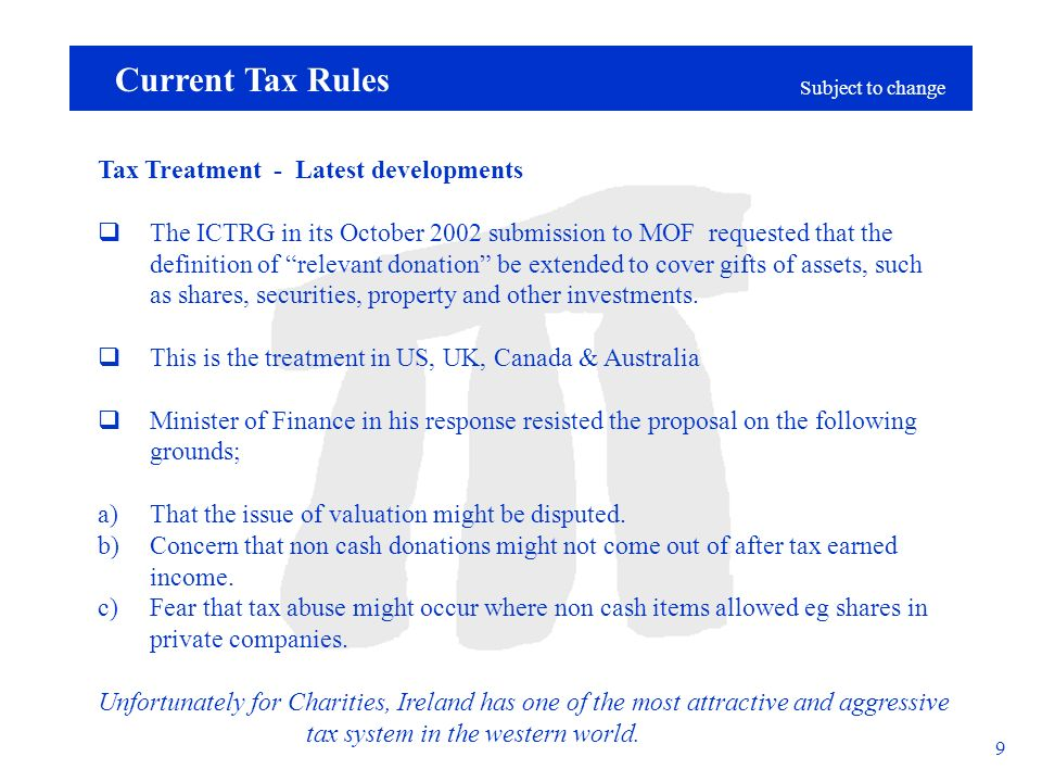 Subject to change 9 Current Tax Rules Tax Treatment - Latest developments The ICTRG in its October 2002 submission to MOF requested that the definition of relevant donation be extended to cover gifts of assets, such as shares, securities, property and other investments.