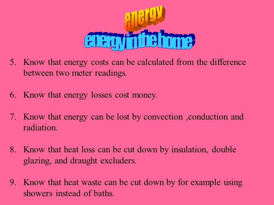 5.Know that energy costs can be calculated from the difference between two meter readings. 6.Know that energy losses cost money. 7.Know that energy ca