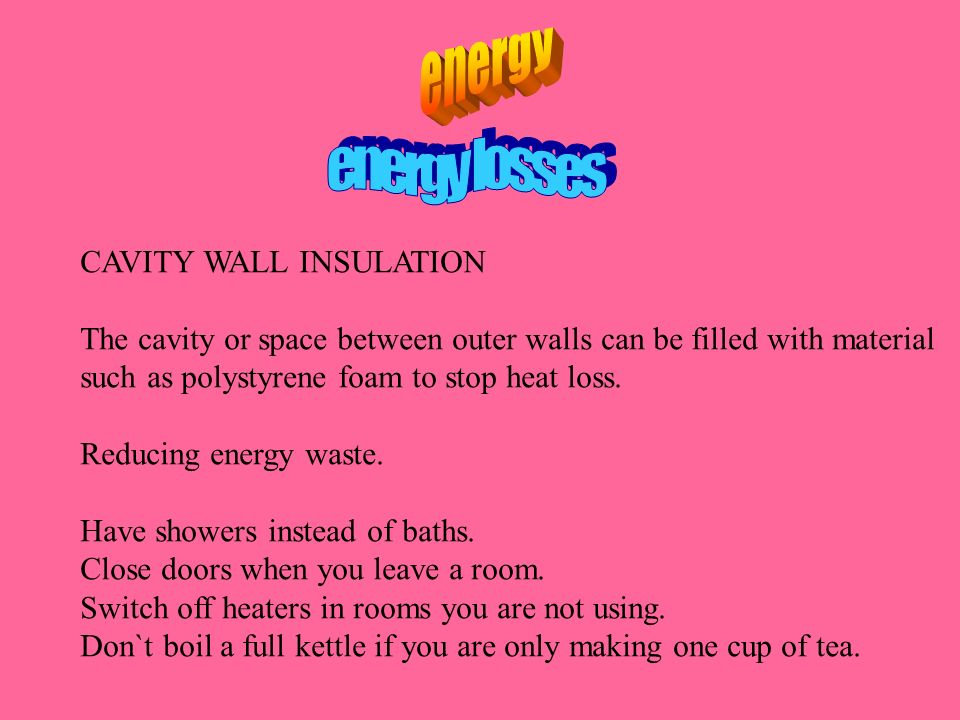CAVITY WALL INSULATION The cavity or space between outer walls can be filled with material such as polystyrene foam to stop heat loss. Reducing energy