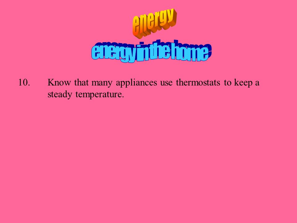 10.Know that many appliances use thermostats to keep a steady temperature.