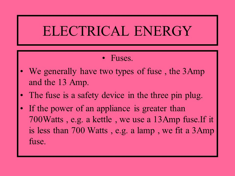 ELECTRICAL ENERGY Fuses. We generally have two types of fuse, the 3Amp and the 13 Amp. The fuse is a safety device in the three pin plug. If the power