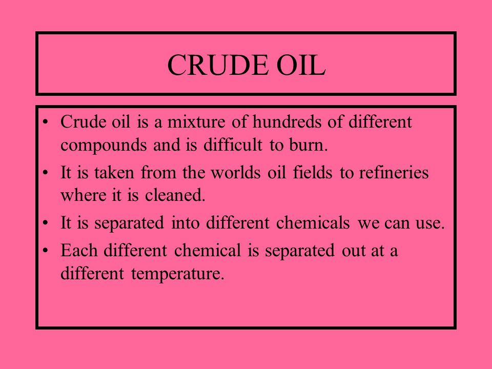 CRUDE OIL Crude oil is a mixture of hundreds of different compounds and is difficult to burn. It is taken from the worlds oil fields to refineries whe
