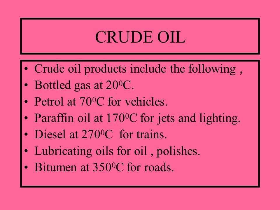 CRUDE OIL Crude oil products include the following, Bottled gas at 20 0 C. Petrol at 70 0 C for vehicles. Paraffin oil at 170 0 C for jets and lightin