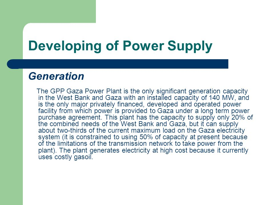 Developing of Power Supply Generation In order to increase system capacity and reduce supply dependency on Israel, PEA will encourage the creation of new generating capacity within Palestine.
