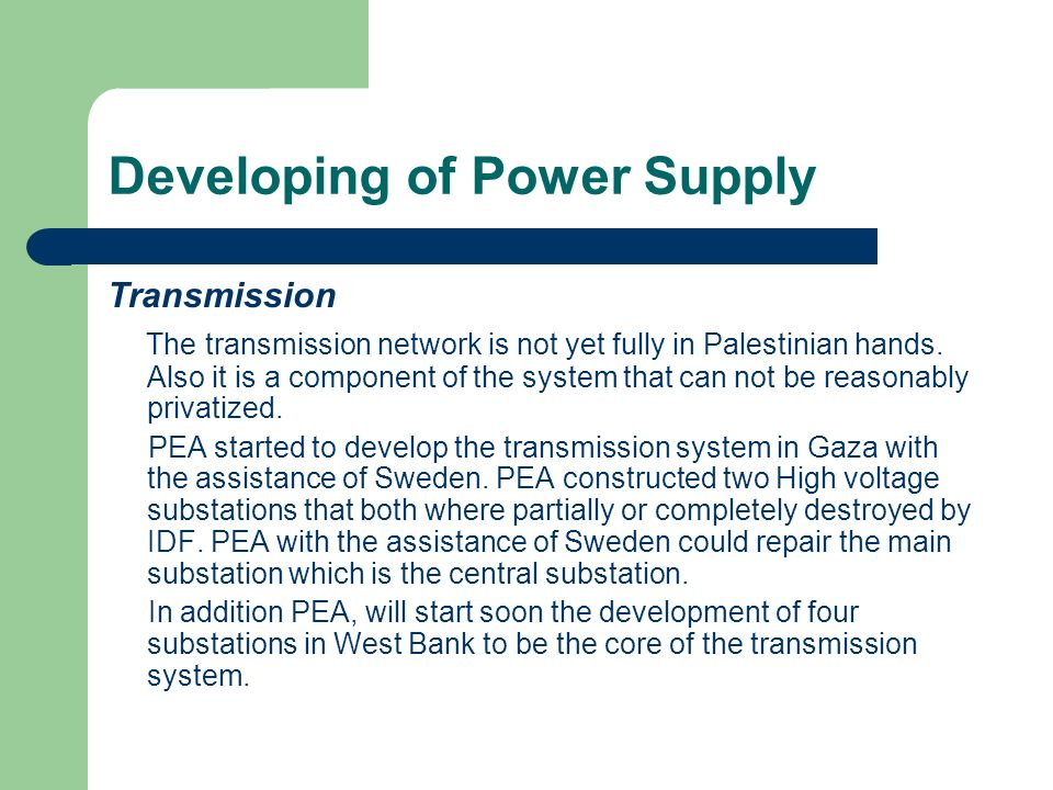 Developing of Power Supply Transmission Also, PEA will establish a new, professionally managed and commercially - oriented company, Palestine Energy Transmission Company Ltd.