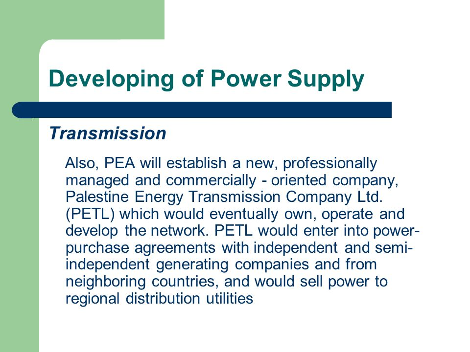 Developing of Power Supply Distribution As indicated in the PAs Letter of Sector Policy, the PA is consolidating power supply and distribution arrangements in the present situation of the energy sector in the West Bank into four power utilities by adding three utilities to the utility serving the central area around Jerusalem - the Jerusalem District Electricity Company (JDECO)