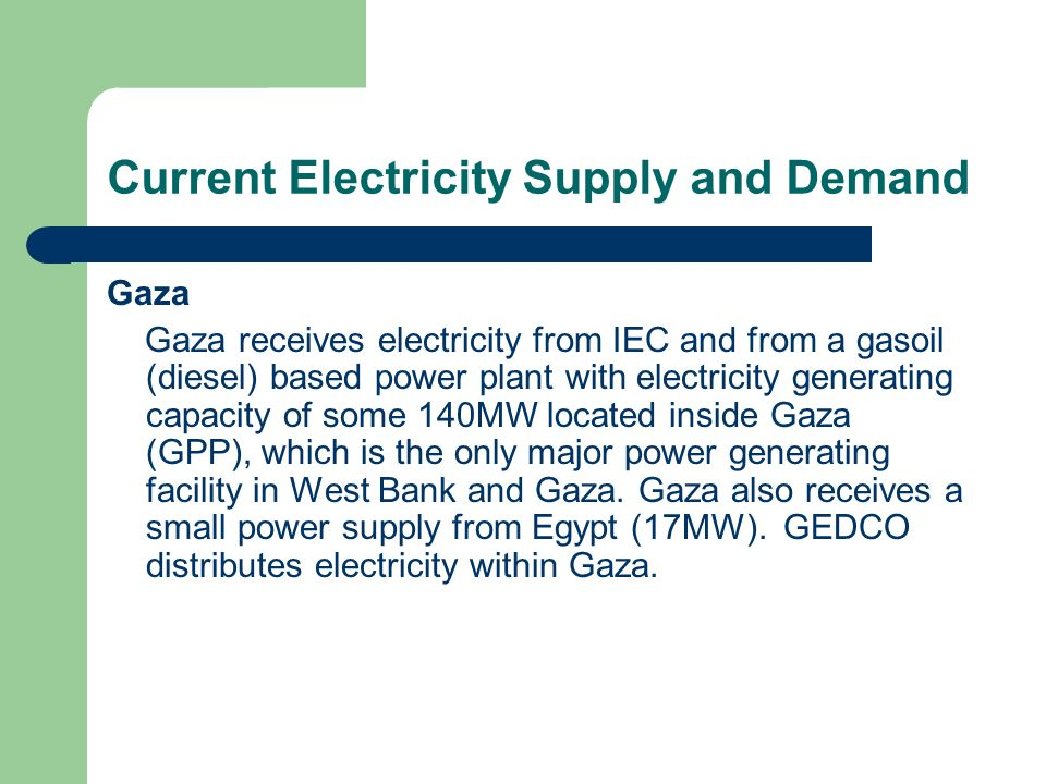 Current Electricity Supply and Demand Gaza Gazas total supply of power (purchased from IEC and GPP) increased by 80% between 1999 and 2005 at about 10% average annual rate.