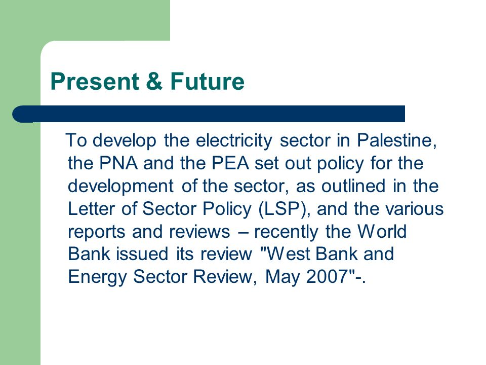 Objectives The PEA is committed to providing the citizens of the Palestinian with reliable electricity supplies, and is committed to doing so at a price that is affordable and that permits the efficient long term development of the sector and the economy as a whole.