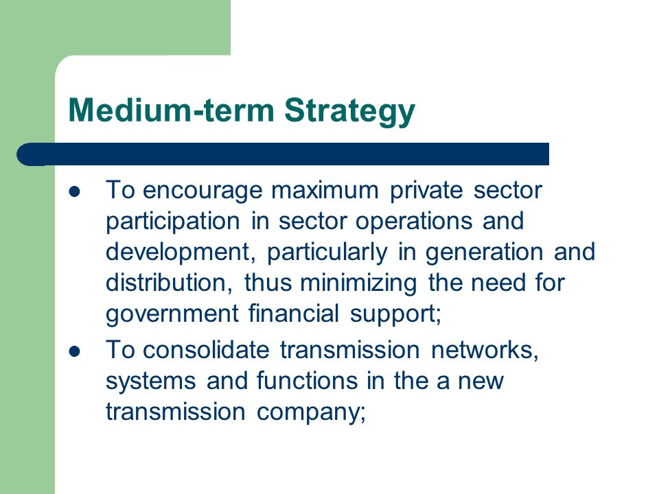 Medium-term Strategy To increase the operating/technical efficiency of the distribution utility companies through energy end- use efficiency, energy conservation and better load management; and To develop pragmatic tariff setting guidelines that will permit full cost recovery and promote the commercial viability of sector enterprises while at the same time providing for lifeline rates for needy consumers.