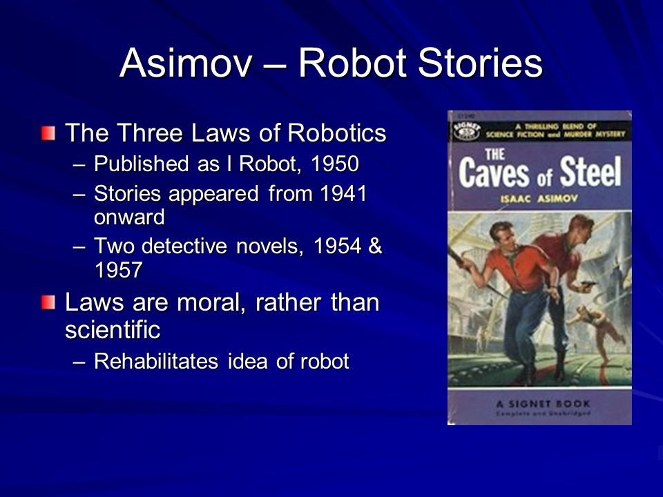 Asimov – Robot Stories The Three Laws of Robotics –Published as I Robot, 1950 –Stories appeared from 1941 onward –Two detective novels, 1954 & 1957 Laws are moral, rather than scientific –Rehabilitates idea of robot