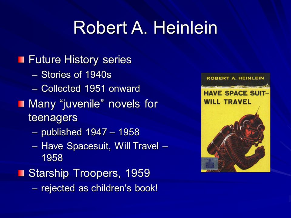 Robert A. Heinlein Future History series –Stories of 1940s –Collected 1951 onward Many juvenile novels for teenagers –published 1947 – 1958 –Have Spac