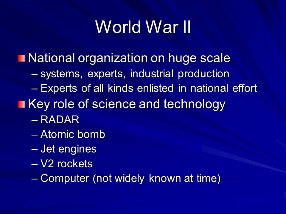 World War II National organization on huge scale –systems, experts, industrial production –Experts of all kinds enlisted in national effort Key role of science and technology –RADAR –Atomic bomb –Jet engines –V2 rockets –Computer (not widely known at time)