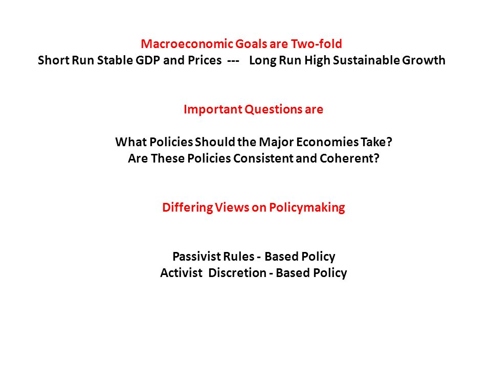 Macroeconomic Goals are Two-fold Short Run Stable GDP and Prices --- Long Run High Sustainable Growth Important Questions are What Policies Should the Major Economies Take.