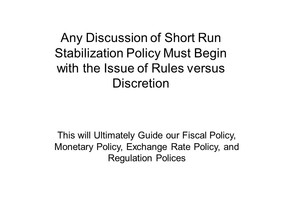 Any Discussion of Short Run Stabilization Policy Must Begin with the Issue of Rules versus Discretion This will Ultimately Guide our Fiscal Policy, Monetary Policy, Exchange Rate Policy, and Regulation Polices