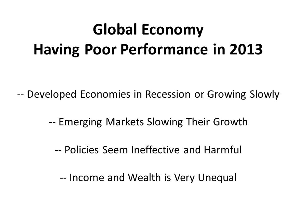 Global Economy Having Poor Performance in Developed Economies in Recession or Growing Slowly -- Emerging Markets Slowing Their Growth -- Policies Seem Ineffective and Harmful -- Income and Wealth is Very Unequal