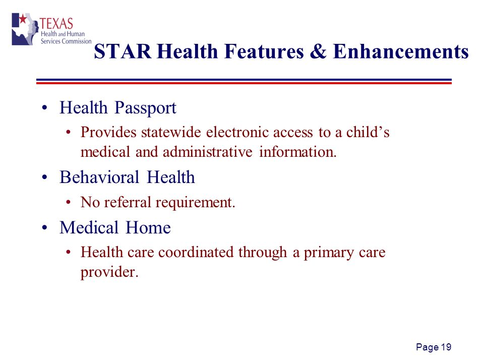 Page 19 STAR Health Features & Enhancements Health Passport Provides statewide electronic access to a childs medical and administrative information.