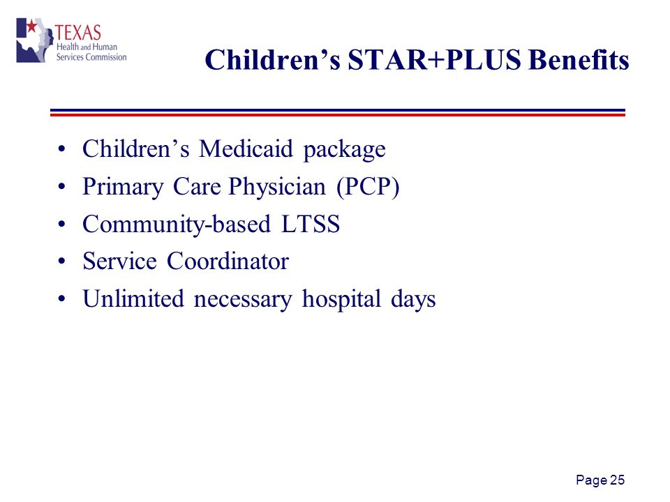 Page 25 Childrens STAR+PLUS Benefits Childrens Medicaid package Primary Care Physician (PCP) Community-based LTSS Service Coordinator Unlimited necessary hospital days