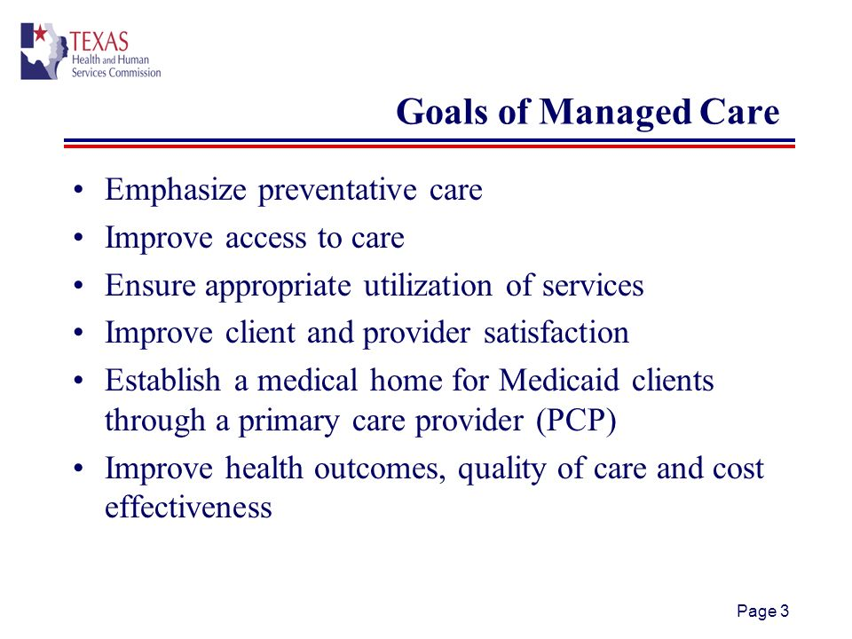 Page 3 Goals of Managed Care Emphasize preventative care Improve access to care Ensure appropriate utilization of services Improve client and provider satisfaction Establish a medical home for Medicaid clients through a primary care provider (PCP) Improve health outcomes, quality of care and cost effectiveness