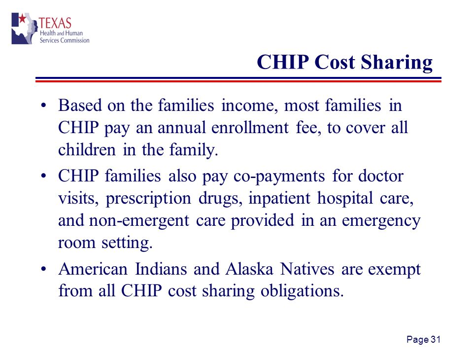 Page 31 CHIP Cost Sharing Based on the families income, most families in CHIP pay an annual enrollment fee, to cover all children in the family.