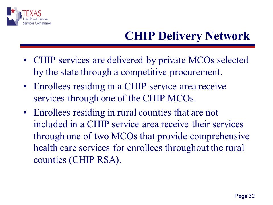 Page 32 CHIP Delivery Network CHIP services are delivered by private MCOs selected by the state through a competitive procurement.