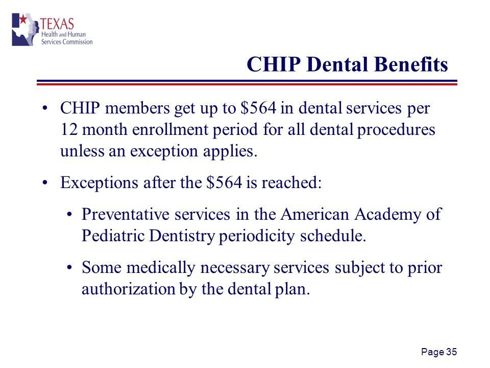 Page 35 CHIP Dental Benefits CHIP members get up to $564 in dental services per 12 month enrollment period for all dental procedures unless an exception applies.