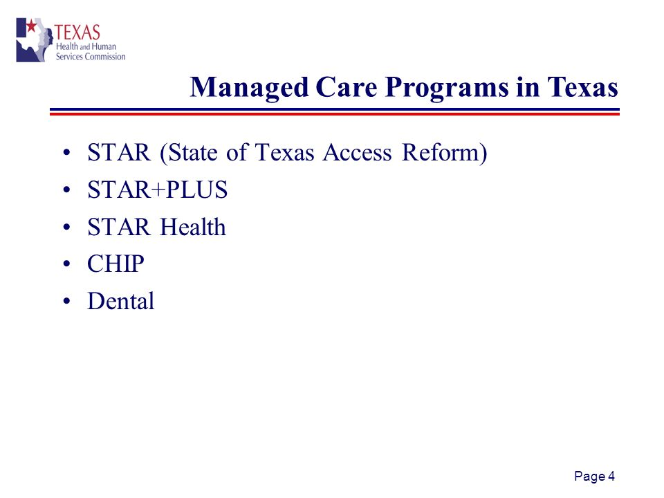 Page 4 STAR (State of Texas Access Reform) STAR+PLUS STAR Health CHIP Dental Managed Care Programs in Texas