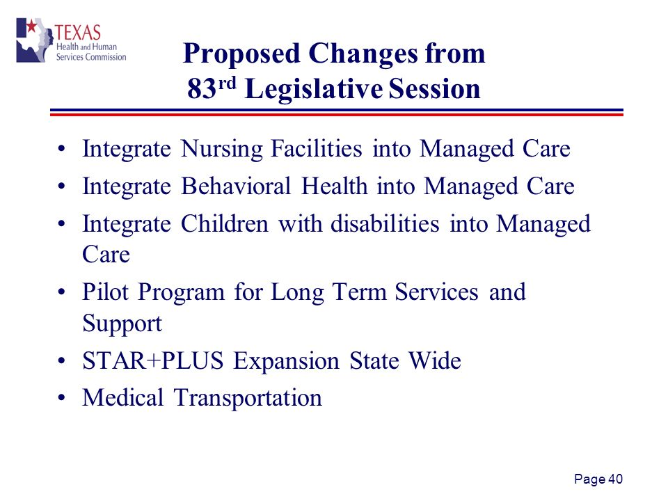 Proposed Changes from 83 rd Legislative Session Integrate Nursing Facilities into Managed Care Integrate Behavioral Health into Managed Care Integrate Children with disabilities into Managed Care Pilot Program for Long Term Services and Support STAR+PLUS Expansion State Wide Medical Transportation Page 40