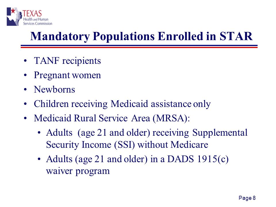 Page 8 Mandatory Populations Enrolled in STAR TANF recipients Pregnant women Newborns Children receiving Medicaid assistance only Medicaid Rural Service Area (MRSA): Adults (age 21 and older) receiving Supplemental Security Income (SSI) without Medicare Adults (age 21 and older) in a DADS 1915(c) waiver program