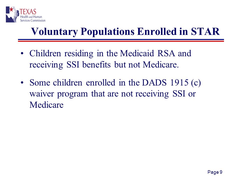 Page 9 Voluntary Populations Enrolled in STAR Children residing in the Medicaid RSA and receiving SSI benefits but not Medicare.