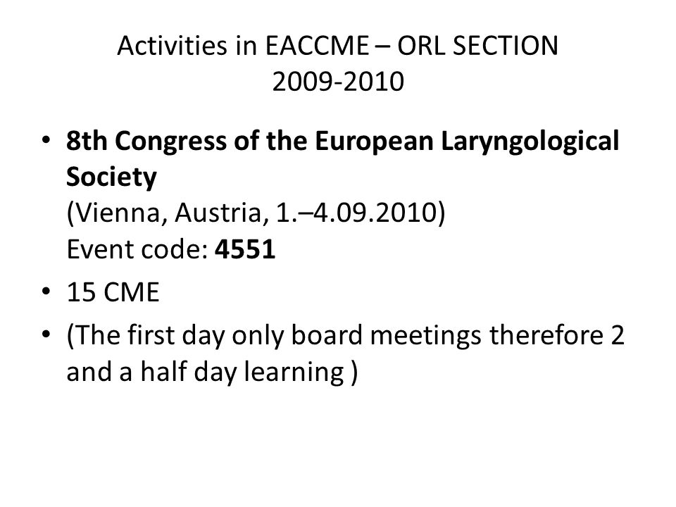 Activities in EACCME – ORL SECTION 2009-2010 8th Congress of the European Laryngological Society (Vienna, Austria, 1.–4.09.2010) Event code: 4551 15 CME (The first day only board meetings therefore 2 and a half day learning )