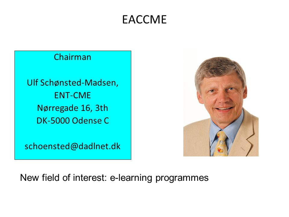 EACCME Chairman Ulf Schønsted-Madsen, ENT-CME Nørregade 16, 3th DK-5000 Odense C schoensted@dadlnet.dk New field of interest: e-learning programmes