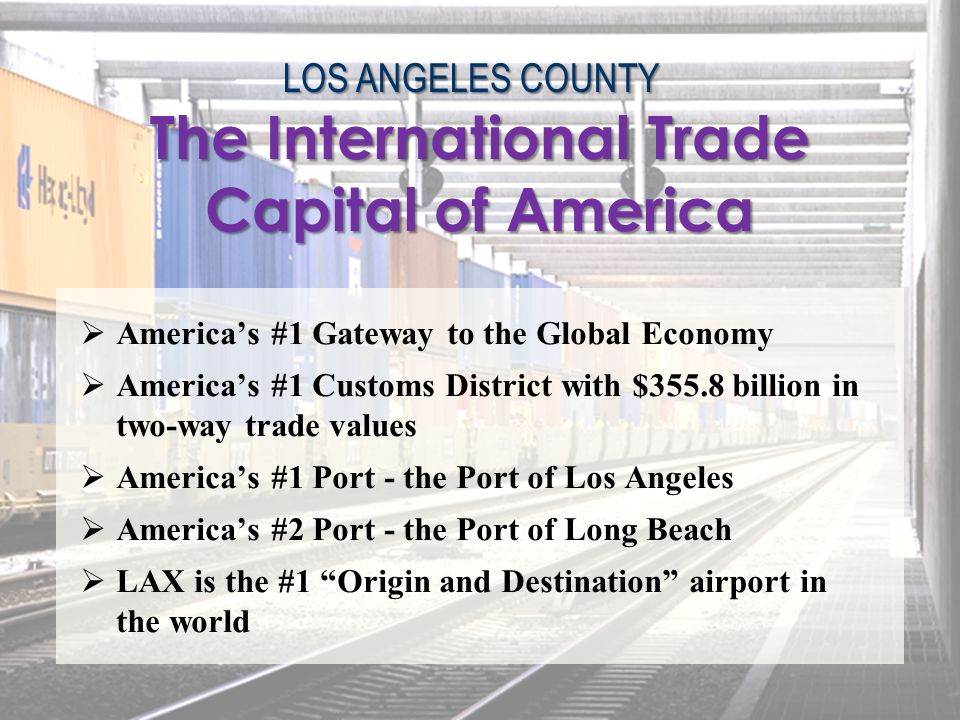 LOS ANGELES COUNTY Americas #1 Gateway to the Global Economy Americas #1 Customs District with $355.8 billion in two-way trade values Americas #1 Port