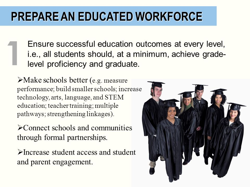 PREPARE AN EDUCATED WORKFORCE PREPARE AN EDUCATED WORKFORCE Make schools better ( e.g. measure performance; build smaller schools; increase technology