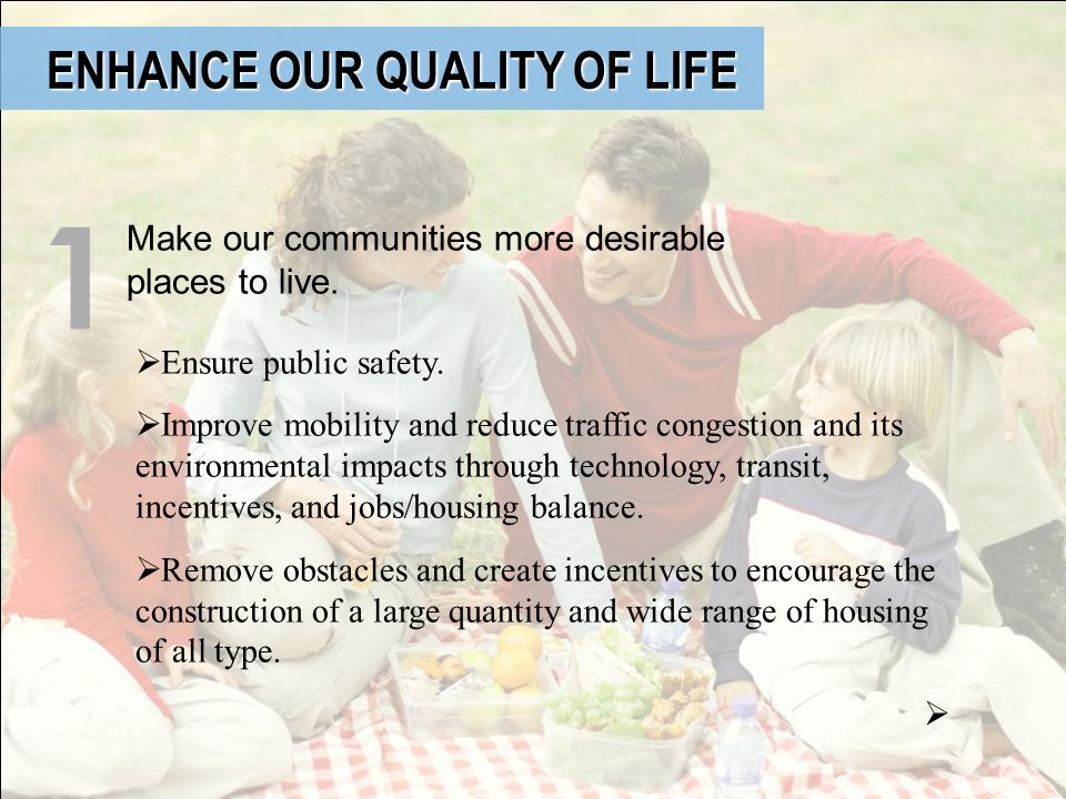 ENHANCE OUR QUALITY OF LIFE ENHANCE OUR QUALITY OF LIFE Make our communities more desirable places to live. 1 Ensure public safety. Improve mobility a