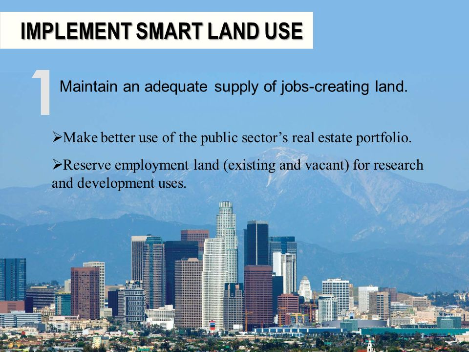 IMPLEMENT SMART LAND USE IMPLEMENT SMART LAND USE Maintain an adequate supply of jobs-creating land. 1 Make better use of the public sectors real esta