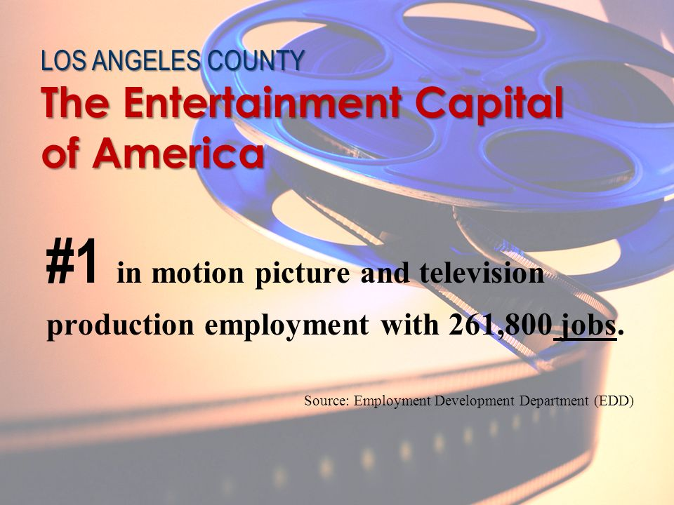 #1 in motion picture and television production employment with 261,800 jobs. Source: Employment Development Department (EDD) The Entertainment Capital