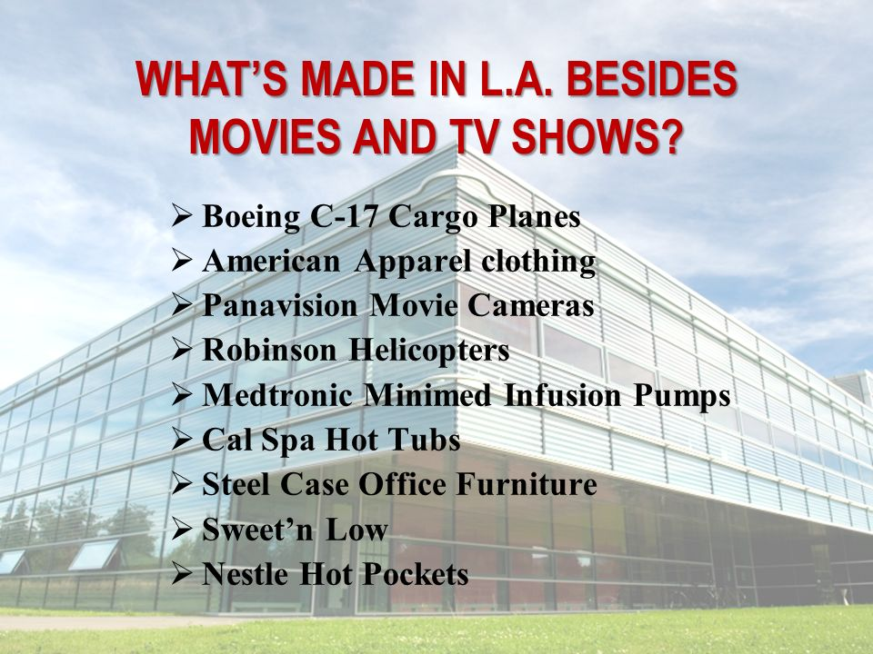 WHATS MADE IN L.A. BESIDES MOVIES AND TV SHOWS? Boeing C-17 Cargo Planes American Apparel clothing Panavision Movie Cameras Robinson Helicopters Medtr