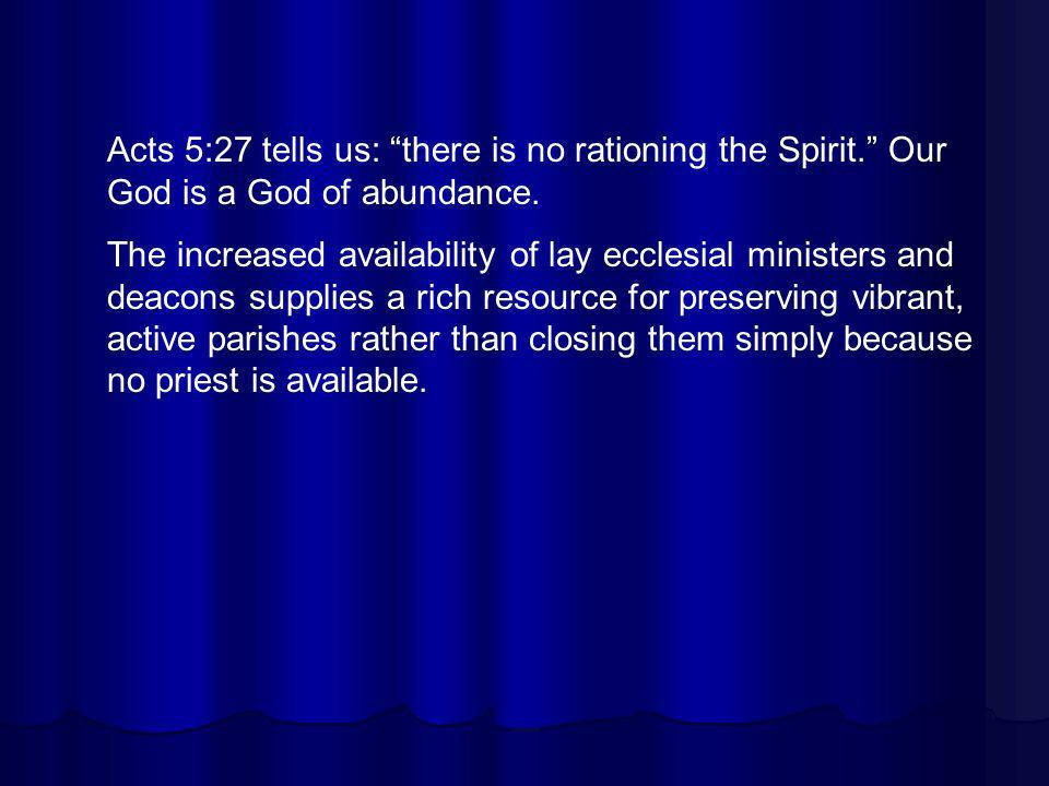 Acts 5:27 tells us: there is no rationing the Spirit. Our God is a God of abundance. The increased availability of lay ecclesial ministers and deacons