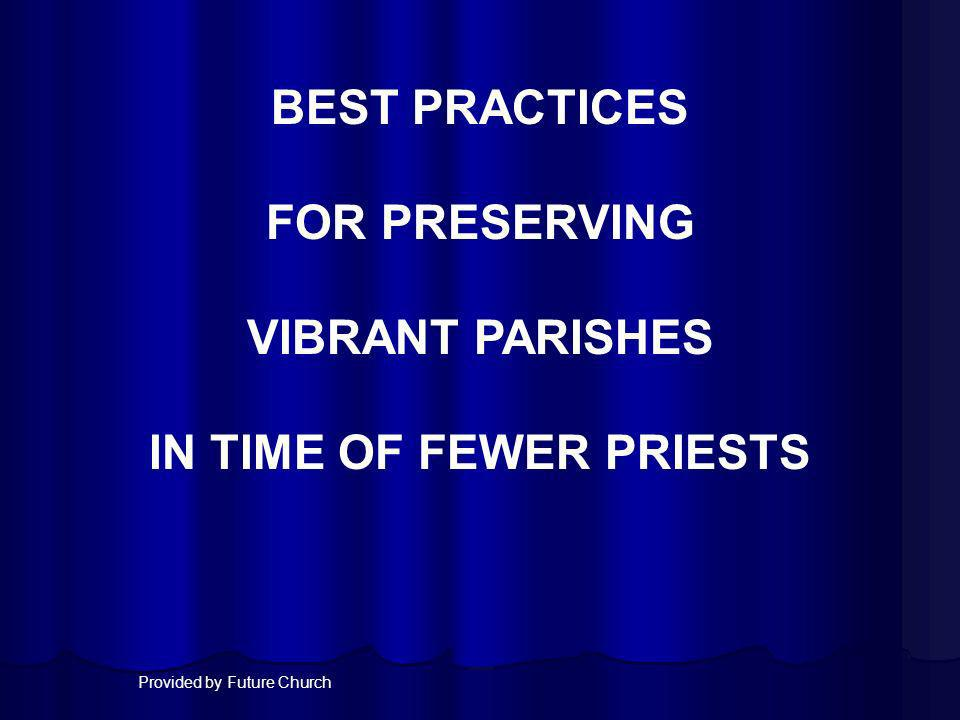 BEST PRACTICES FOR PRESERVING VIBRANT PARISHES IN TIME OF FEWER PRIESTS Provided by Future Church