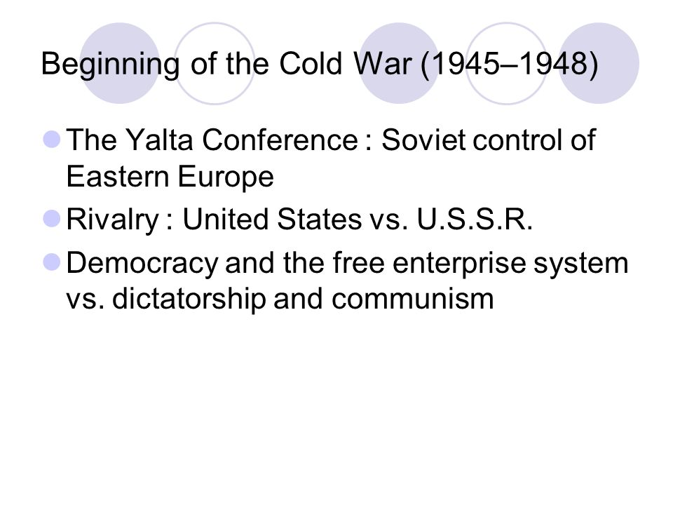 Beginning of the Cold War (1945–1948) The Yalta Conference : Soviet control of Eastern Europe Rivalry : United States vs.