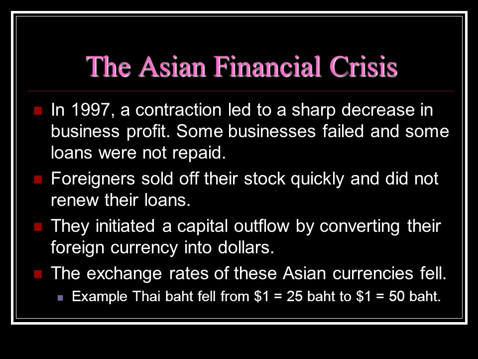 The Asian Financial Crisis In 1997, a contraction led to a sharp decrease in business profit. Some businesses failed and some loans were not repaid. F