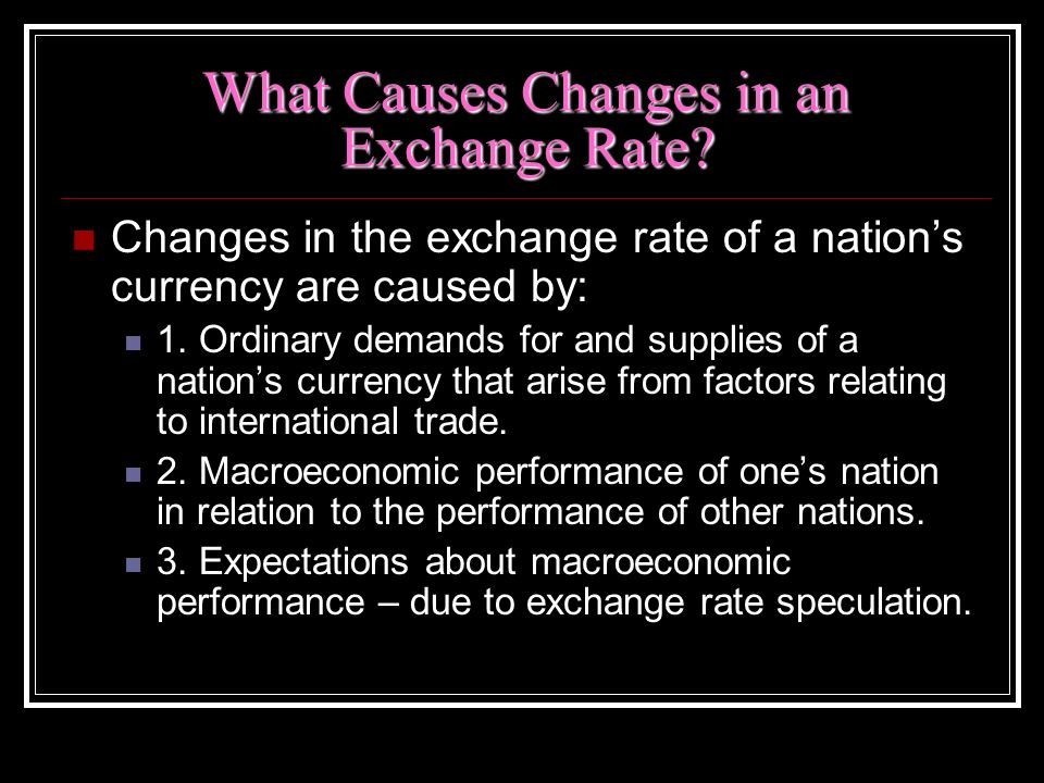 What Causes Changes in an Exchange Rate? Changes in the exchange rate of a nations currency are caused by: 1. Ordinary demands for and supplies of a n