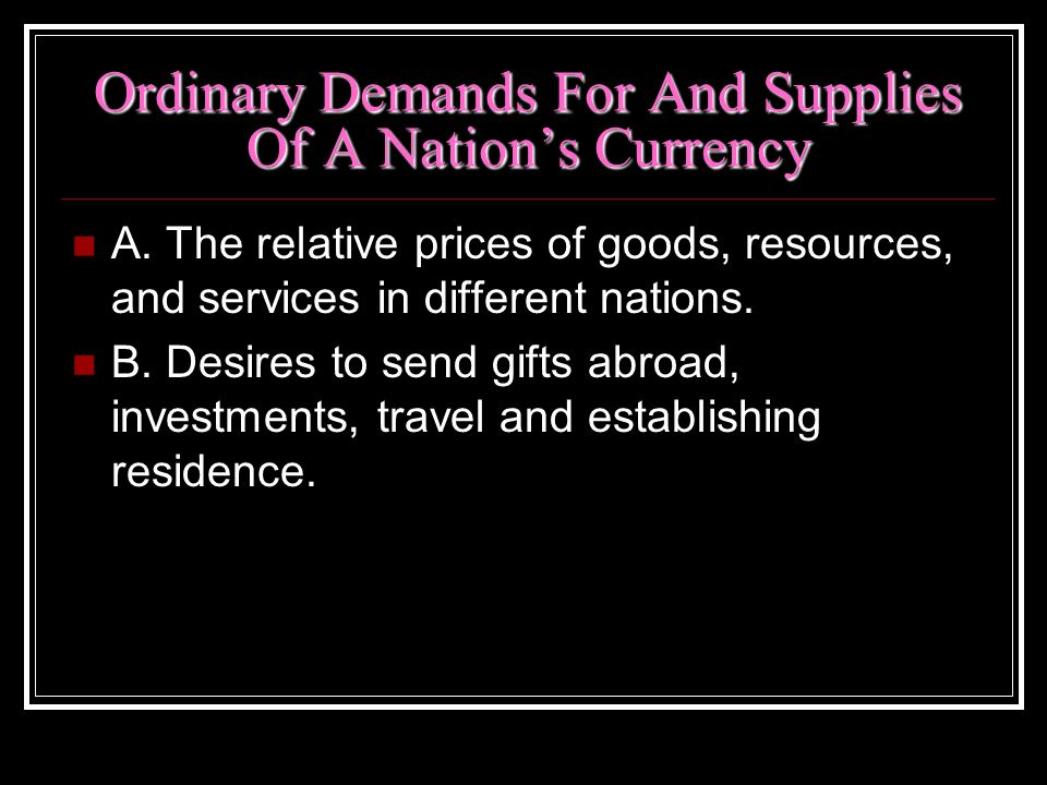 Ordinary Demands For And Supplies Of A Nations Currency A. The relative prices of goods, resources, and services in different nations. B. Desires to s