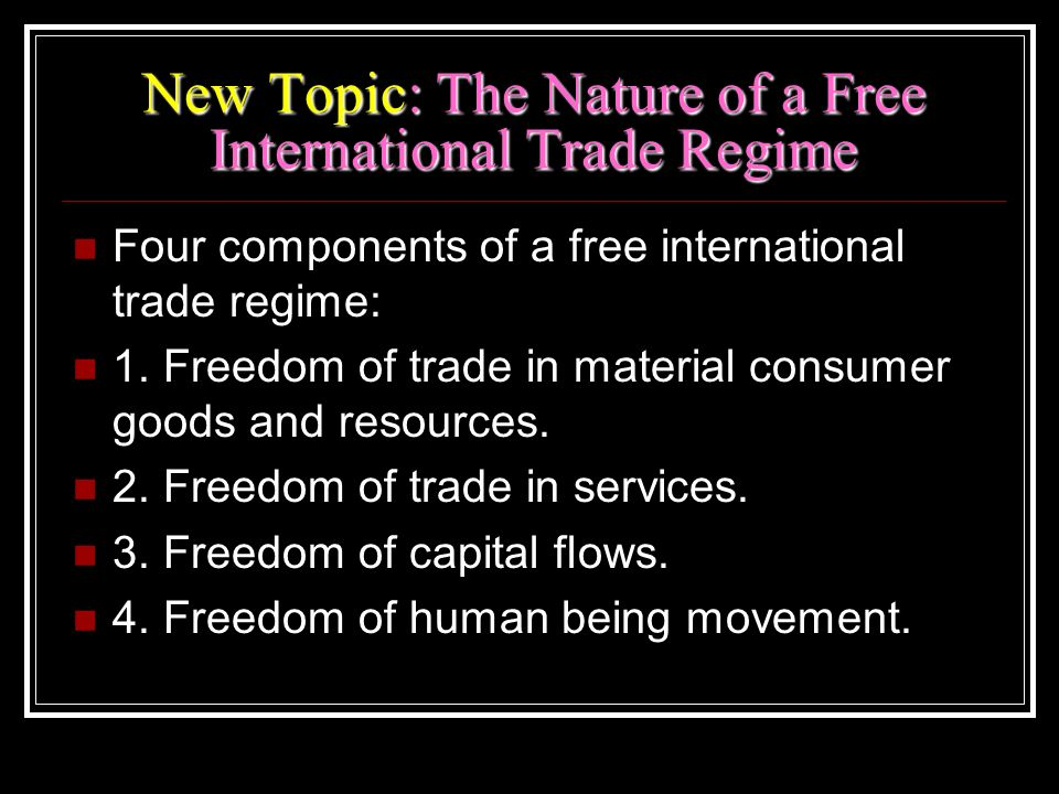 New Topic: The Nature of a Free International Trade Regime Four components of a free international trade regime: 1. Freedom of trade in material consu